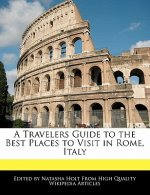 A Travelers Guide to the Best Places to Visit in Rome, Italy