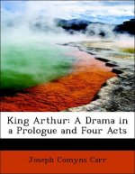 King Arthur: A Drama in a Prologue and Four Acts