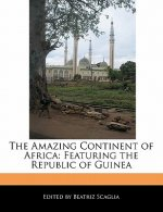 The Amazing Continent of Africa: Featuring the Republic of Guinea