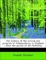 The history of the revival and progress of Independency in England ; since the period of the Reforma