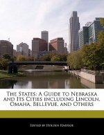 The States: A Guide to Nebraska and Its Cities Including Lincoln, Omaha, Bellevue, and Others