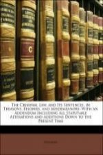 The Criminal Law, and Its Sentences, in Treasons, Felonies, and Misdemeanors: With an Addendum Including All Statutable Alterations and Additions Down