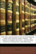 The New and Complete Life of Our Blessed Lord and Saviour, Jesus Christ ...: To Which Is Added the Lives ... of His Holy Apostles, Evangelists, and Di