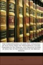 The Correspondence of John Ray: Consisting of Selections from the Philosophical Letters Published by Dr. Derham, and Original Letters of John Ray in t