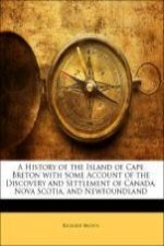 A History of the Island of Cape Breton with Some Account of the Discovery and Settlement of Canada, Nova Scotia, and Newfoundland