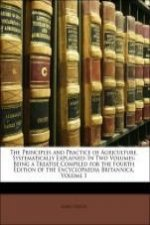 The Principles and Practice of Agriculture, Systematically Explained: In Two Volumes: Being a Treatise Compiled for the Fourth Edition of the Encyclop