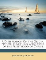 A Dissertation On the Origin, Nature, Functions, and Order of the Priesthood of Christ