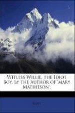 Witless Willie, the Idiot Boy. by the Author of 'mary Mathieson'.