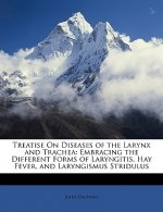 Treatise On Diseases of the Larynx and Trachea: Embracing the Different Forms of Laryngitis, Hay Fever, and Laryngismus Stridulus