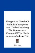 Voyages And Travels Of An Indian Interpreter And Trader Describing The Manners And Customs Of The North American Indians 1791