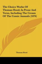 The Choice Works Of Thomas Hood, In Prose And Verse, Including The Cream Of The Comic Annuals (1876)