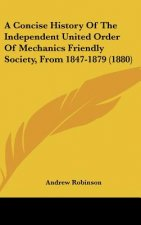 A Concise History Of The Independent United Order Of Mechanics Friendly Society, From 1847-1879 (1880)