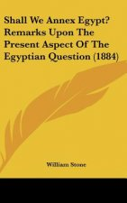 Shall We Annex Egypt? Remarks Upon The Present Aspect Of The Egyptian Question (1884)