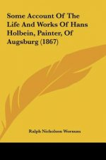 Some Account Of The Life And Works Of Hans Holbein, Painter, Of Augsburg (1867)