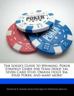 The Loser's Guide to Winning: Poker Strategy Guide for Texas Hold 'Em, Seven Card Stud, Omaha Hold 'Em, Stud Poker, and Many More!
