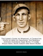 The Loser's Guide to Winning: A Character Study of Men of Greatness, the Baseball Edition Featuring Babe Ruth, Ty Cobb, Willie Mays, Hank Aaron and