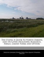 The States: A Guide to North Dakota and Its Cities Including Bismarck, Fargo, Grand Forks and Others