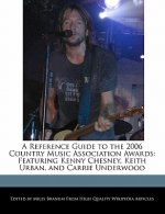 A Reference Guide to the 2006 Country Music Association Awards: Featuring Kenny Chesney, Keith Urban, and Carrie Underwood