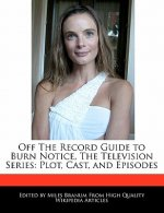 Off the Record Guide to Burn Notice, the Television Series: Plot, Cast, and Episodes