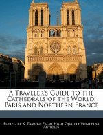 A Traveler's Guide to the Cathedrals of the World: Paris and Northern France