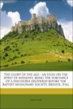The glory of the age : an essay on the spirit of missions, being the substance of a discourse delivered before the Baptist Missionary Society, Bristol