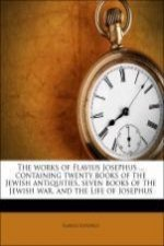 The works of Flavius Josephus ... containing twenty books of the Jewish antiquities, seven books of the Jewish war, and the Life of Josephus