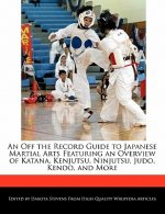 An Off the Record Guide to Japanese Martial Arts Featuring an Overview of Katana, Kenjutsu, Ninjutsu, Judo, Kendo, and More