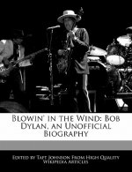 Blowin' in the Wind: Bob Dylan, an Unofficial Biography