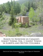 Roads to Nowhere in Canada's Ghost Towns, Vol. 1: Ghost Towns in Alberta and British Columbia