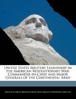 United States Military Leadership in the American Revolutionary War: Commander-In-Chief and Major Generals of the Continental Army
