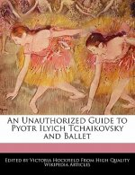 An Unauthorized Guide to Pyotr Ilyich Tchaikovsky and Ballet