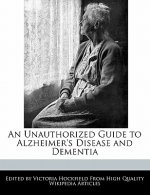 An Unauthorized Guide to Alzheimer's Disease and Dementia