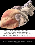 An Off the Record Guide to Heart Disease: Coronary Disease, Myocardial Infarction, Heart Failure and Surgical Intervention