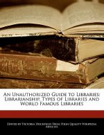 An Unauthorized Guide to Libraries: Librarianship, Types of Libraries and World Famous Libraries