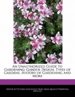An Unauthorized Guide to Gardening: Garden Design, Types of Gardens, History of Gardening and More