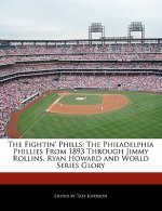 The Fightin' Phills: The Philadelphia Phillies from 1893 Through Jimmy Rollins, Ryan Howard and World Series Glory