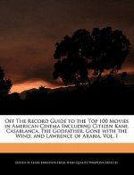 Off the Record Guide to the Top 100 Movies in American Cinema Including Citizen Kane, Casablanca, the Godfather, Gone with the Wind, and Lawrence of A