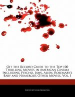 Off the Record Guide to the Top 100 Thrilling Movies in American Cinema Including Psycho, Jaws, Alien, Rosemary's Baby and Numerous Other Movies, Vol.