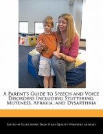 A Parent's Guide to Speech and Voice Disorders Including Stuttering, Muteness, Apraxia, and Dysarthria