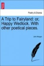 A Trip to Fairyland: or, Happy Wedlock. With other poetical pieces.