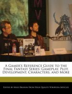 A Gamer's Reference Guide to the Final Fantasy Series: Gameplay, Plot, Development, Characters, and More