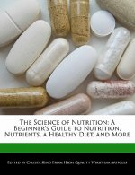 The Science of Nutrition: A Beginner's Guide to Nutrition, Nutrients, a Healthy Diet, and More