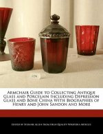 Armchair Guide to Collecting Antique Glass and Porcelain Including Depression Glass and Bone China with Biographies of Henry and John Sandon and More
