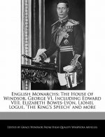 English Monarchs: The House of Windsor, George VI, Including Edward VIII, Elizabeth Bowes-Lyon, Lionel Logue, 'The King's Speech' and Mo