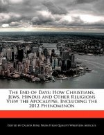 The End of Days: How Christians, Jews, Hindus and Other Religions View the Apocalypse, Including the 2012 Phenomenon