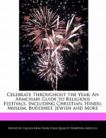 Celebrate Throughout the Year: An Armchair Guide to Religious Festivals, Including Christian, Hindu, Muslim, Buddhist, Jewish and More
