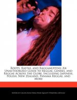 Roots, Rastas, and Raggamuffins: An Unauthorized Guide to Reggae, Genres, and Reggae Across the Globe, Including Japenese, Polish, New Zealand, Panama