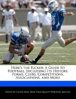 Here's the Kicker: A Guide to Football, Including Its History, Forms, Clubs, Competitions, Associations, and More