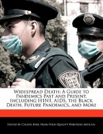 Widespread Death: A Guide to Pandemics Past and Present, Including H1n1, AIDS, the Black Death, Future Pandemics, and More