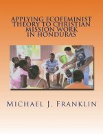 Applying Ecofeminist Theory to Christian Mission Work in Honduras: Building Theoretical Bridges for Real Change